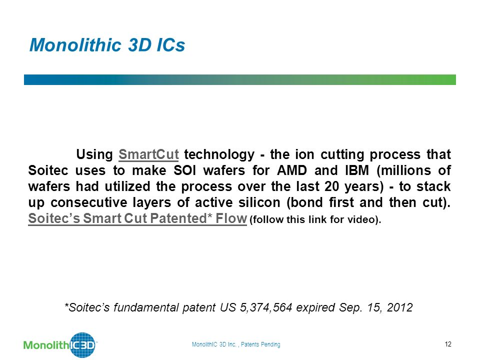 Monolithic 3D ICs Using SmartCut technology - the ion cutting process that Soitec uses to make SOI wafers for AMD and IBM (millions of wafers had utilized the process over the last 20 years) - to stack up consecutive layers of active silicon (bond first and then cut).