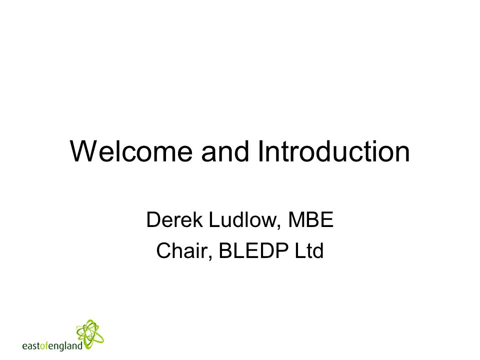 Welcome and Introduction Derek Ludlow, MBE Chair, BLEDP Ltd