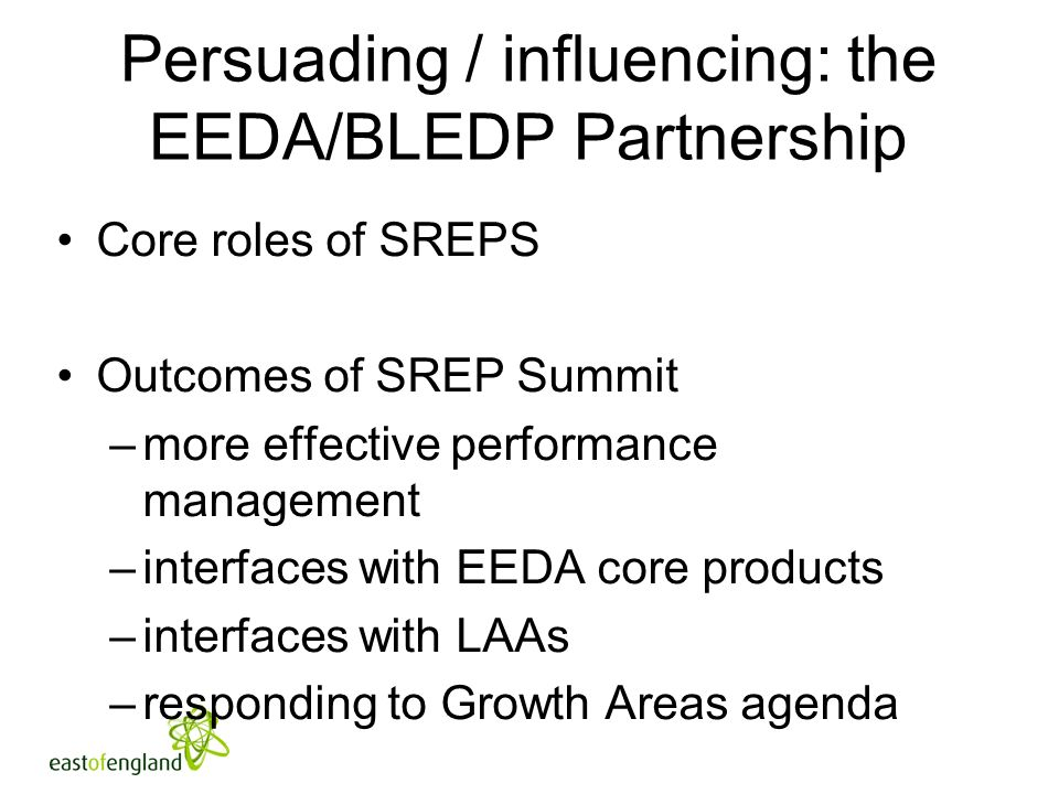 Persuading / influencing: the EEDA/BLEDP Partnership Core roles of SREPS Outcomes of SREP Summit –more effective performance management –interfaces wi