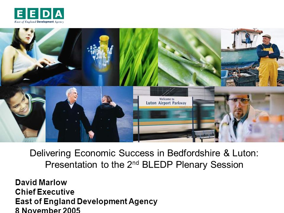 Delivering Economic Success in Bedfordshire & Luton: Presentation to the 2 nd BLEDP Plenary Session David Marlow Chief Executive East of England Development Agency 8 November 2005