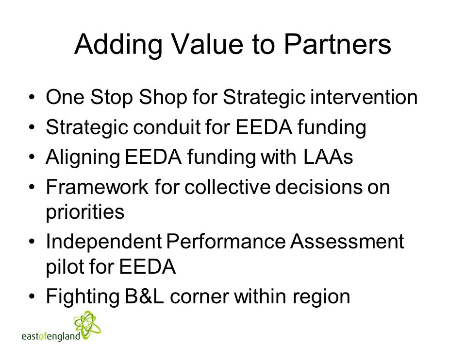 Adding Value to Partners One Stop Shop for Strategic intervention Strategic conduit for EEDA funding Aligning EEDA funding with LAAs Framework for col
