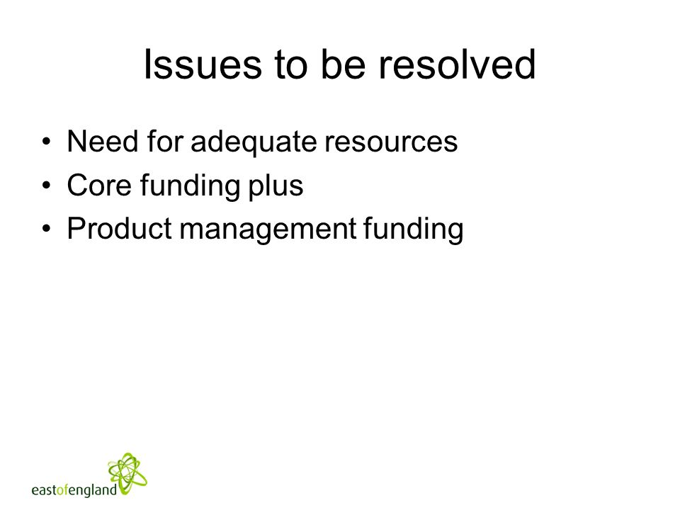 Issues to be resolved Need for adequate resources Core funding plus Product management funding
