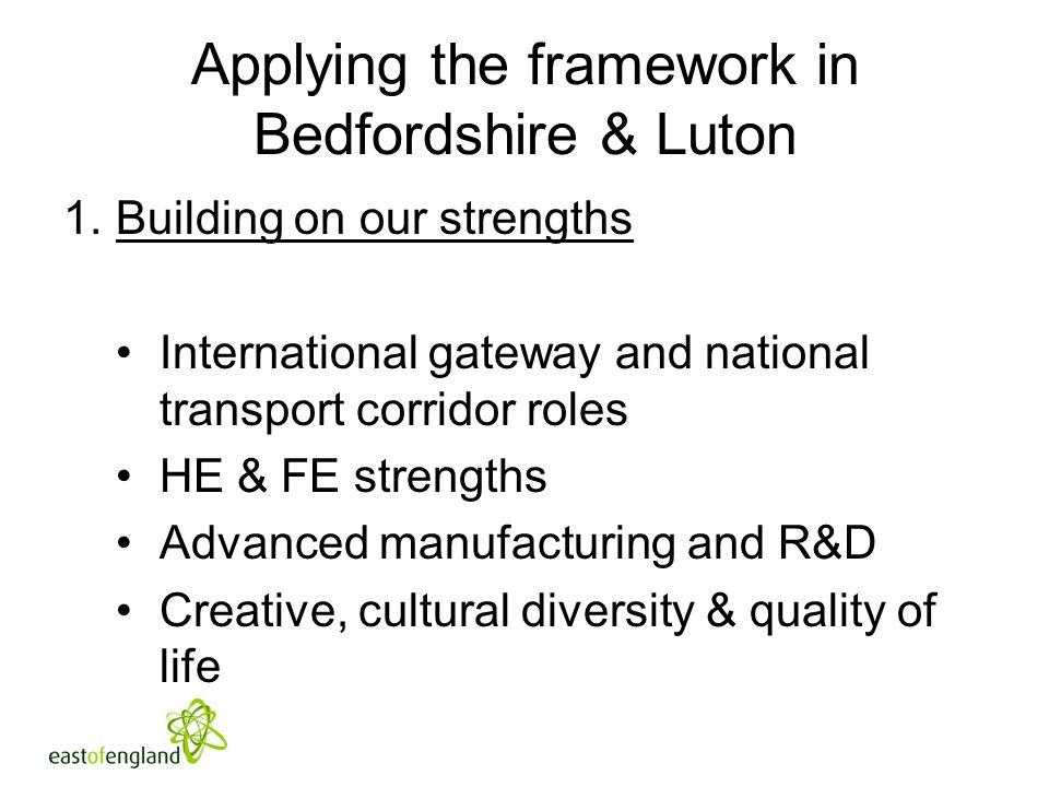 Applying the framework in Bedfordshire & Luton 1.Building on our strengths International gateway and national transport corridor roles HE & FE strengths Advanced manufacturing and R&D Creative, cultural diversity & quality of life