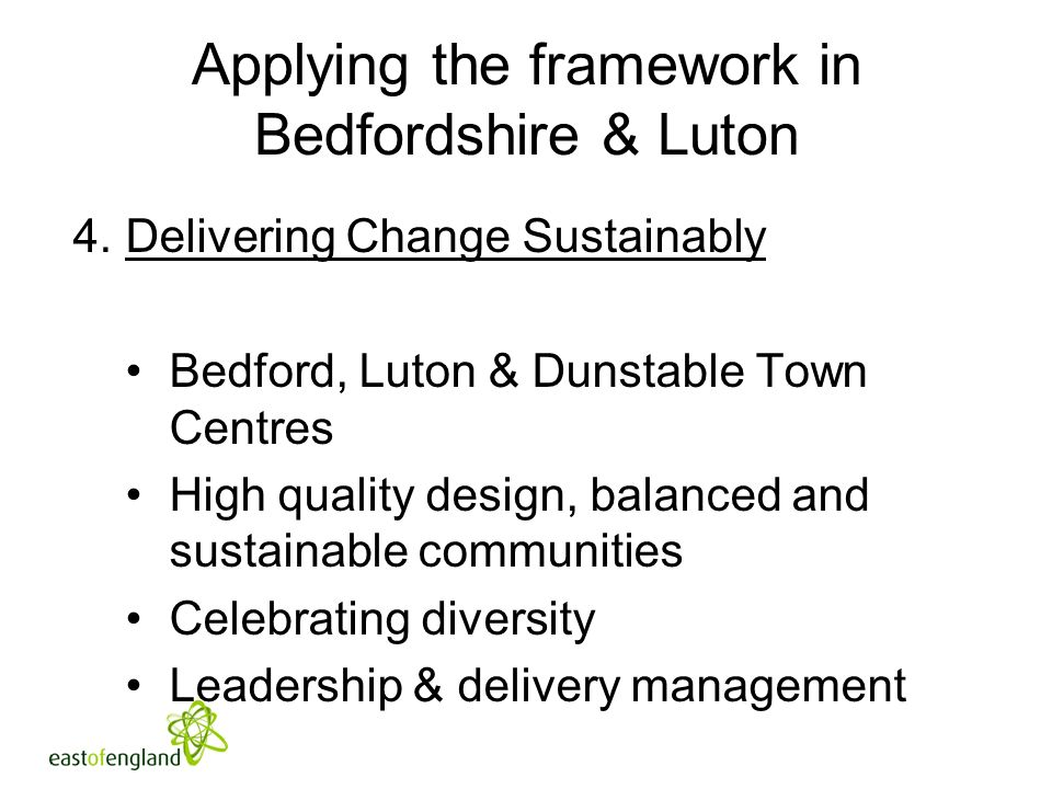 Applying the framework in Bedfordshire & Luton 4.Delivering Change Sustainably Bedford, Luton & Dunstable Town Centres High quality design, balanced and sustainable communities Celebrating diversity Leadership & delivery management