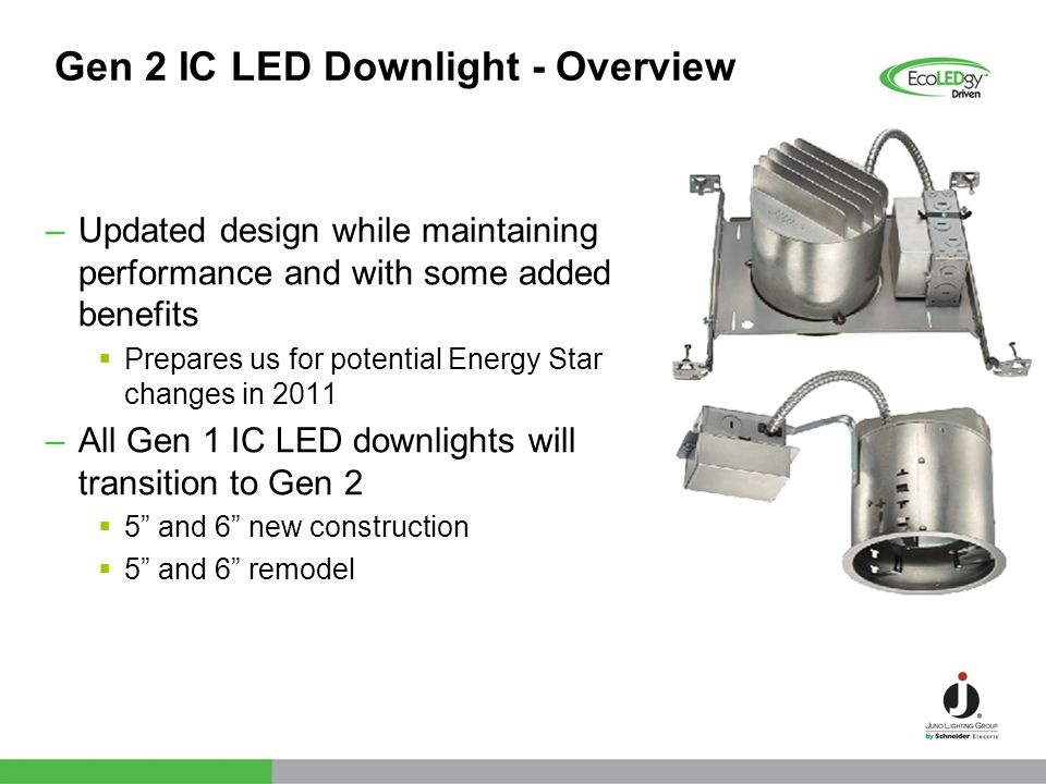 Gen 2 IC LED Downlight - Overview –Updated design while maintaining performance and with some added benefits Prepares us for potential Energy Star cha