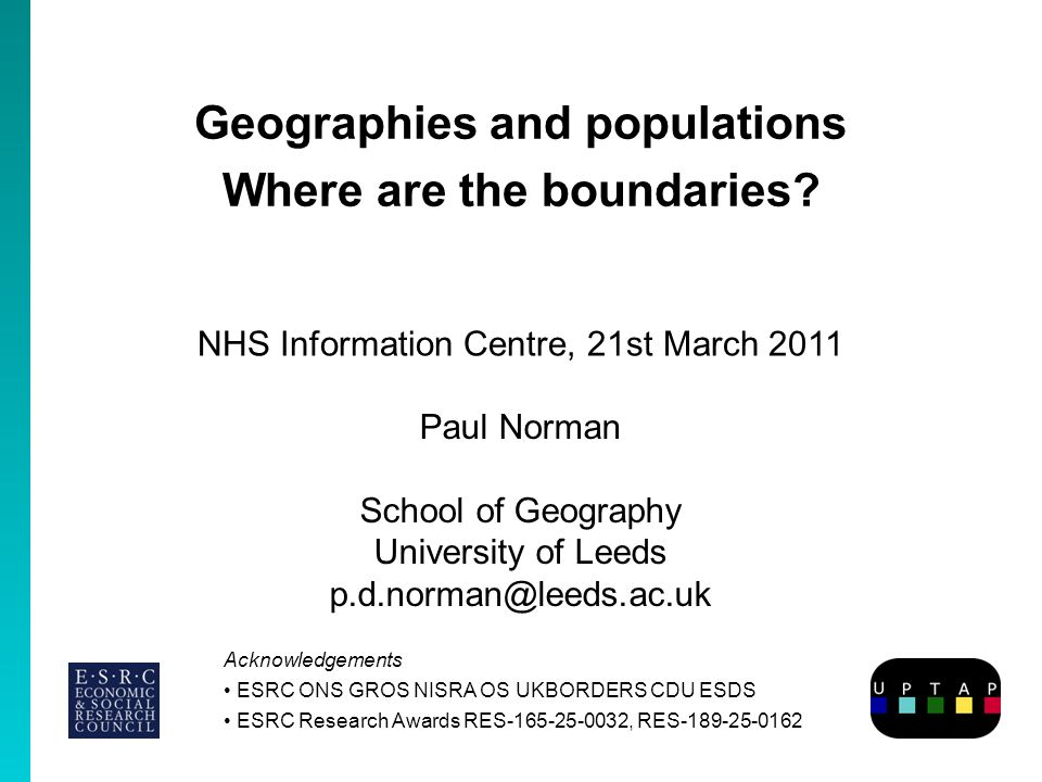 Geographies and populations Where are the boundaries? Paul Norman School of Geography University of Leeds p.d.norman@leeds.ac.uk Acknowledgements ESRC