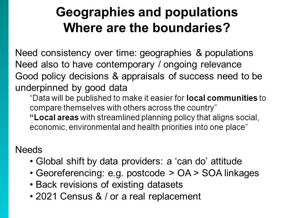 Geographies and populations Where are the boundaries? Need consistency over time: geographies & populations Need also to have contemporary / ongoing r