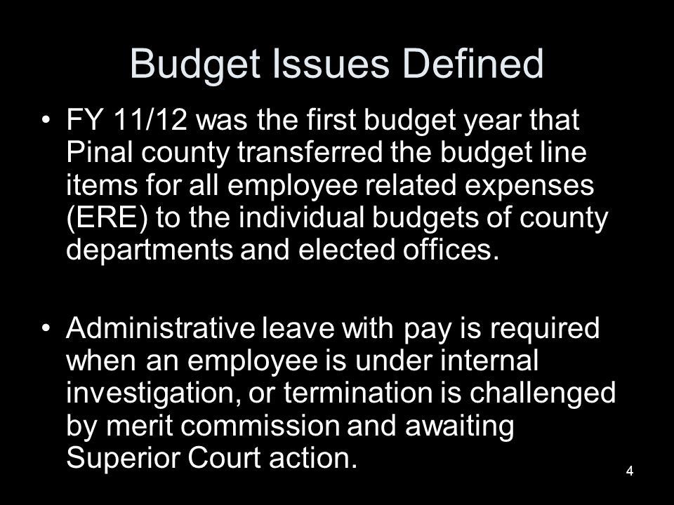 4 Budget Issues Defined FY 11/12 was the first budget year that Pinal county transferred the budget line items for all employee related expenses (ERE) to the individual budgets of county departments and elected offices.