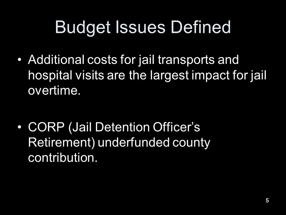 5 Budget Issues Defined Additional costs for jail transports and hospital visits are the largest impact for jail overtime.