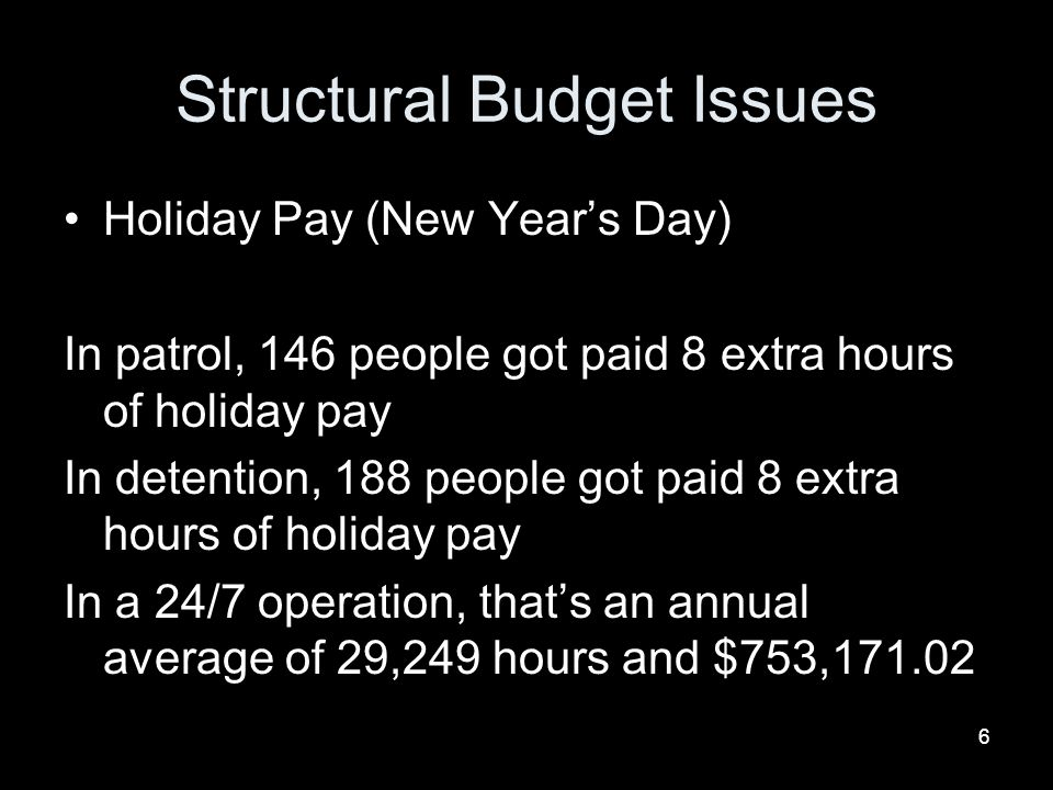 6 Structural Budget Issues Holiday Pay (New Years Day) In patrol, 146 people got paid 8 extra hours of holiday pay In detention, 188 people got paid 8 extra hours of holiday pay In a 24/7 operation, thats an annual average of 29,249 hours and $753,171.02