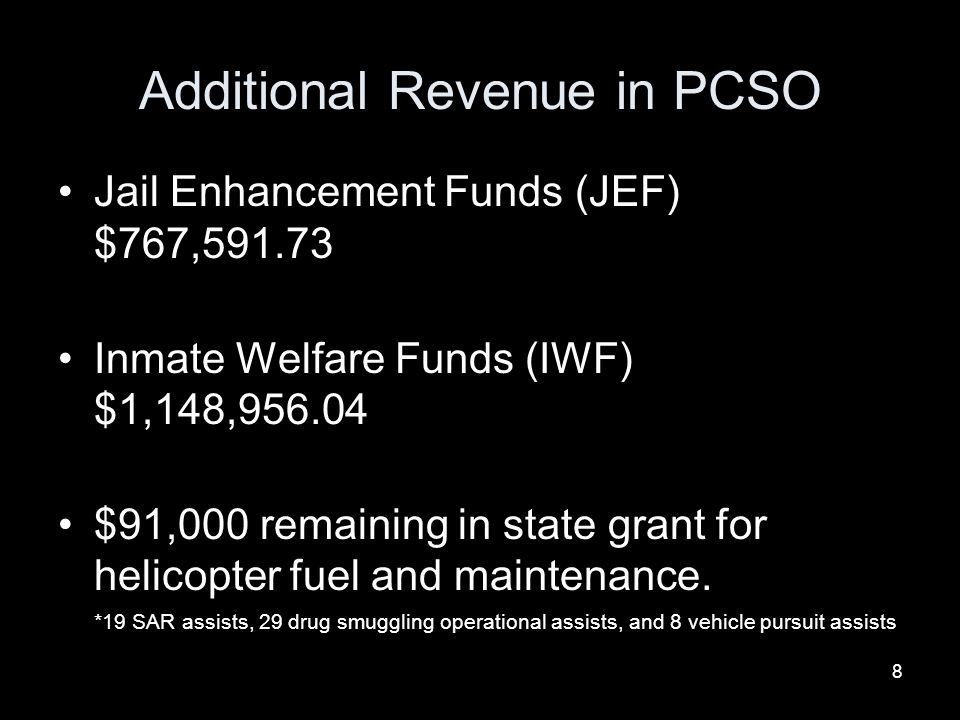 8 Additional Revenue in PCSO Jail Enhancement Funds (JEF) $767,591.73 Inmate Welfare Funds (IWF) $1,148,956.04 $91,000 remaining in state grant for helicopter fuel and maintenance.