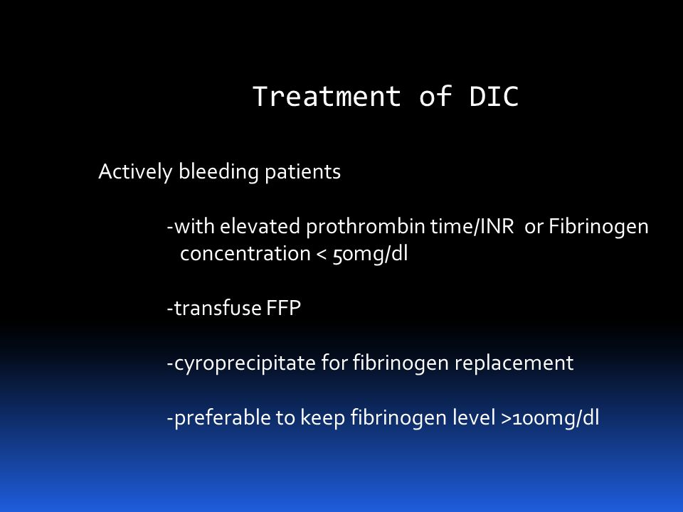 Treatment of DIC Patients bleed from thrombocytopenia and coagulation factor deficiency -transfuse platelets and coagulation factors in Pts bleeding o