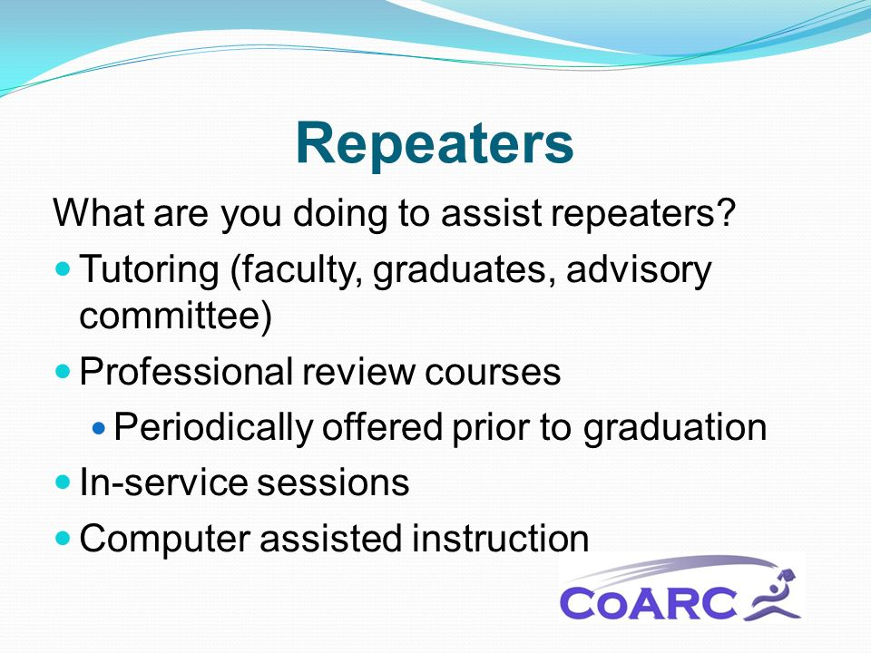 Repeaters What are you doing to assist repeaters? Tutoring (faculty, graduates, advisory committee) Professional review courses Periodically offered p