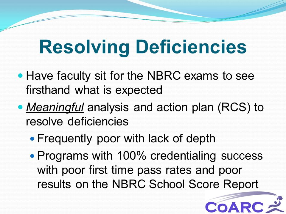 Resolving Deficiencies Have faculty sit for the NBRC exams to see firsthand what is expected Meaningful analysis and action plan (RCS) to resolve defi