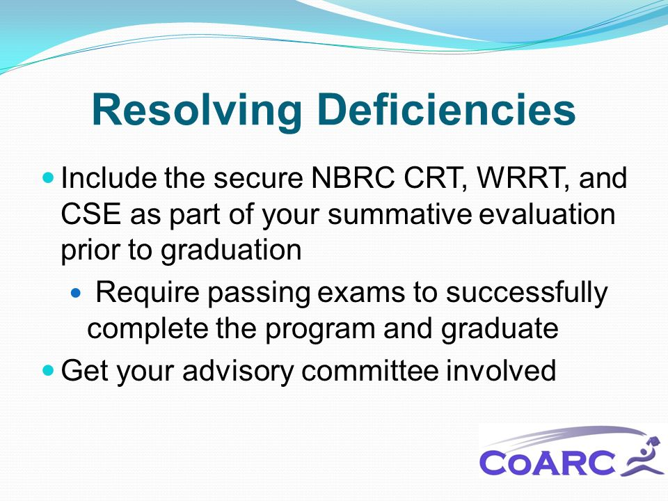 Resolving Deficiencies Include the secure NBRC CRT, WRRT, and CSE as part of your summative evaluation prior to graduation Require passing exams to successfully complete the program and graduate Get your advisory committee involved