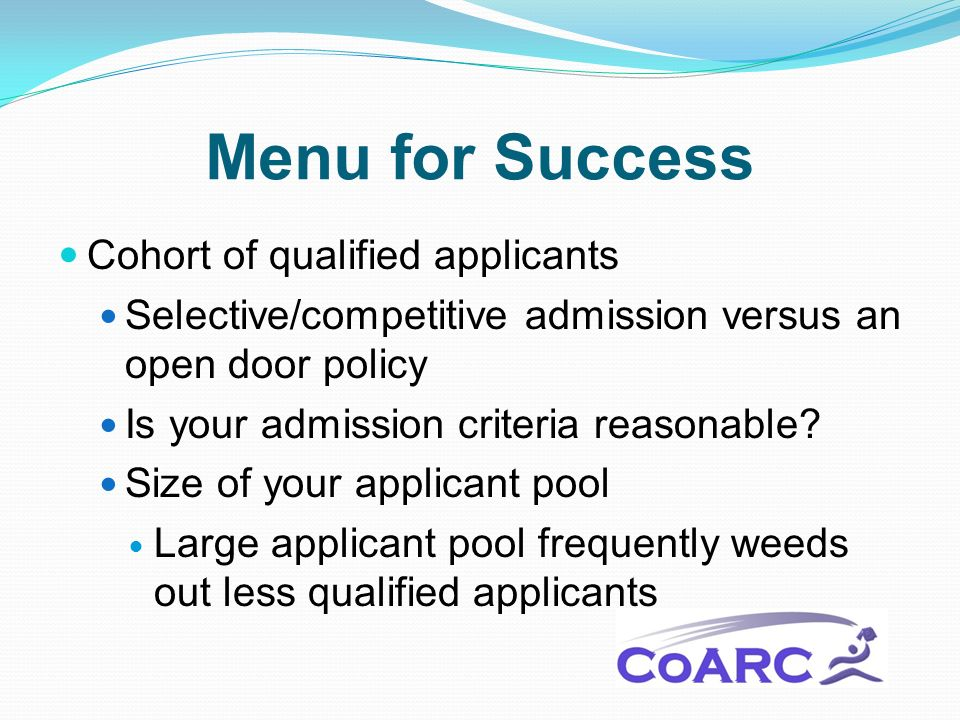 Menu for Success Cohort of qualified applicants Selective/competitive admission versus an open door policy Is your admission criteria reasonable.