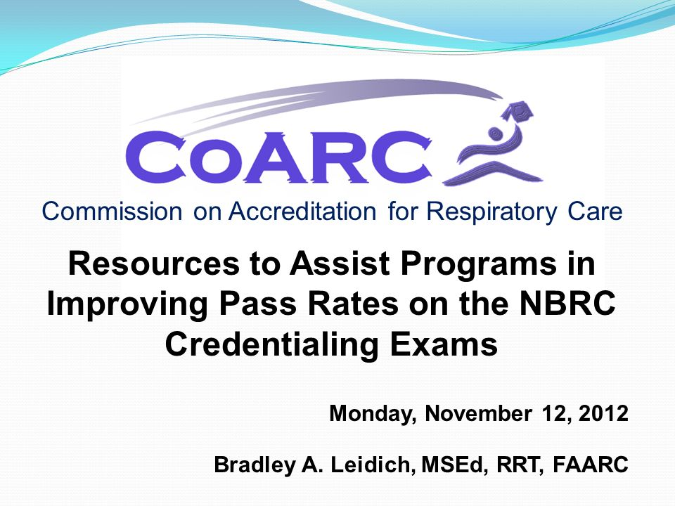 Commission on Accreditation for Respiratory Care Resources to Assist Programs in Improving Pass Rates on the NBRC Credentialing Exams Monday, November 12, 2012 Bradley A.