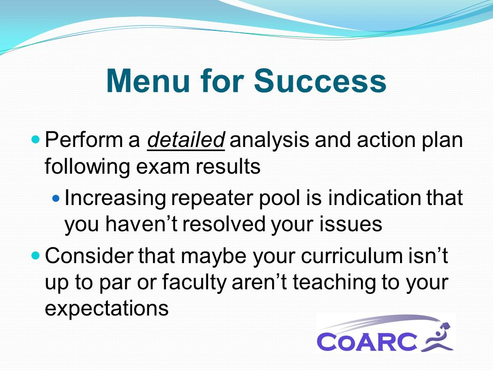 Menu for Success Perform a detailed analysis and action plan following exam results Increasing repeater pool is indication that you havent resolved your issues Consider that maybe your curriculum isnt up to par or faculty arent teaching to your expectations
