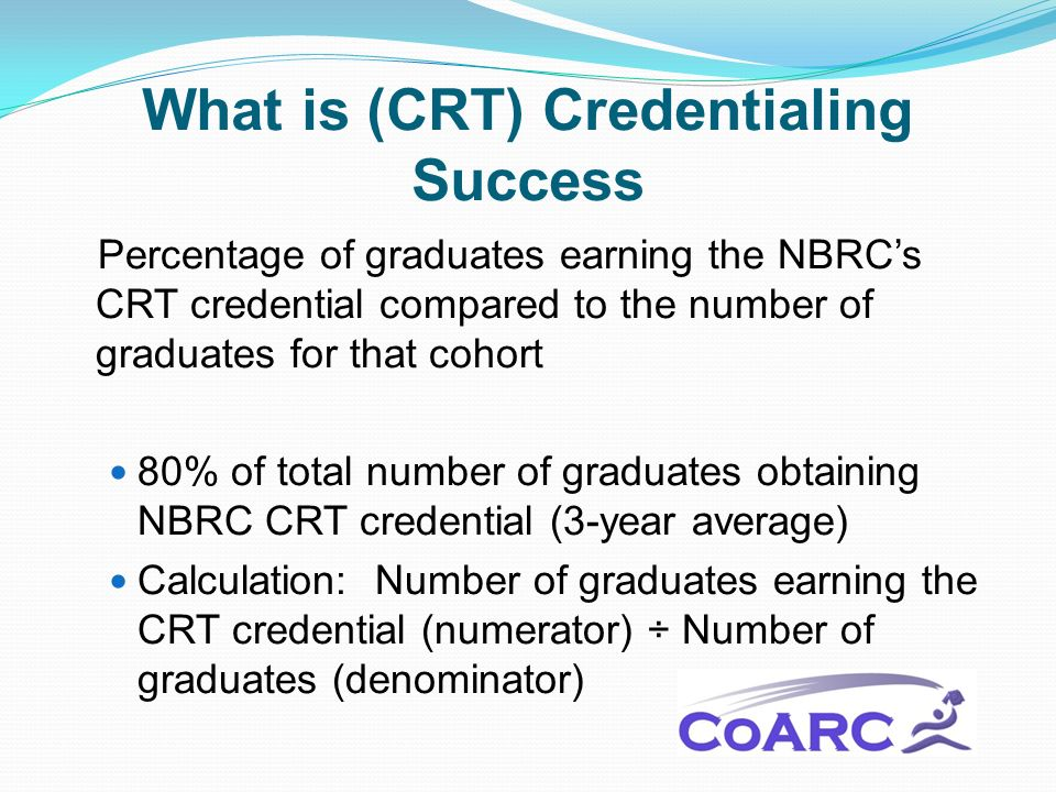 What is (CRT) Credentialing Success Percentage of graduates earning the NBRCs CRT credential compared to the number of graduates for that cohort 80% of total number of graduates obtaining NBRC CRT credential (3-year average) Calculation: Number of graduates earning the CRT credential (numerator) ÷ Number of graduates (denominator)