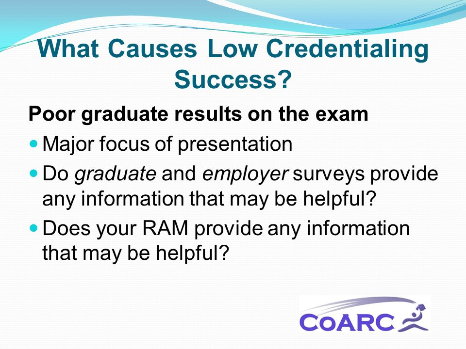 What Causes Low Credentialing Success? Poor graduate results on the exam Major focus of presentation Do graduate and employer surveys provide any info