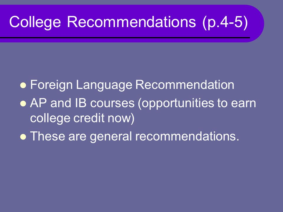 College Recommendations (p.4-5) Foreign Language Recommendation AP and IB courses (opportunities to earn college credit now) These are general recommendations.