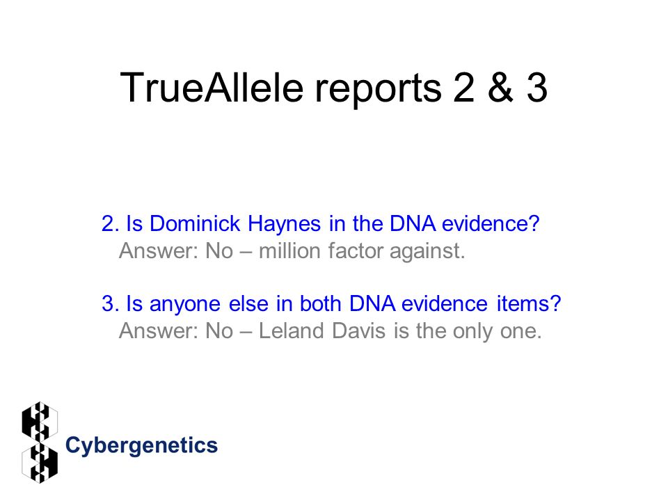 TrueAllele reports 2 & 3 2. Is Dominick Haynes in the DNA evidence? Answer: No – million factor against. 3. Is anyone else in both DNA evidence items?