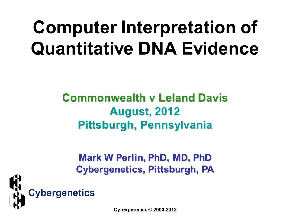 Computer Interpretation of Quantitative DNA Evidence Commonwealth v Leland Davis August, 2012 Pittsburgh, Pennsylvania Mark W Perlin, PhD, MD, PhD Cyb