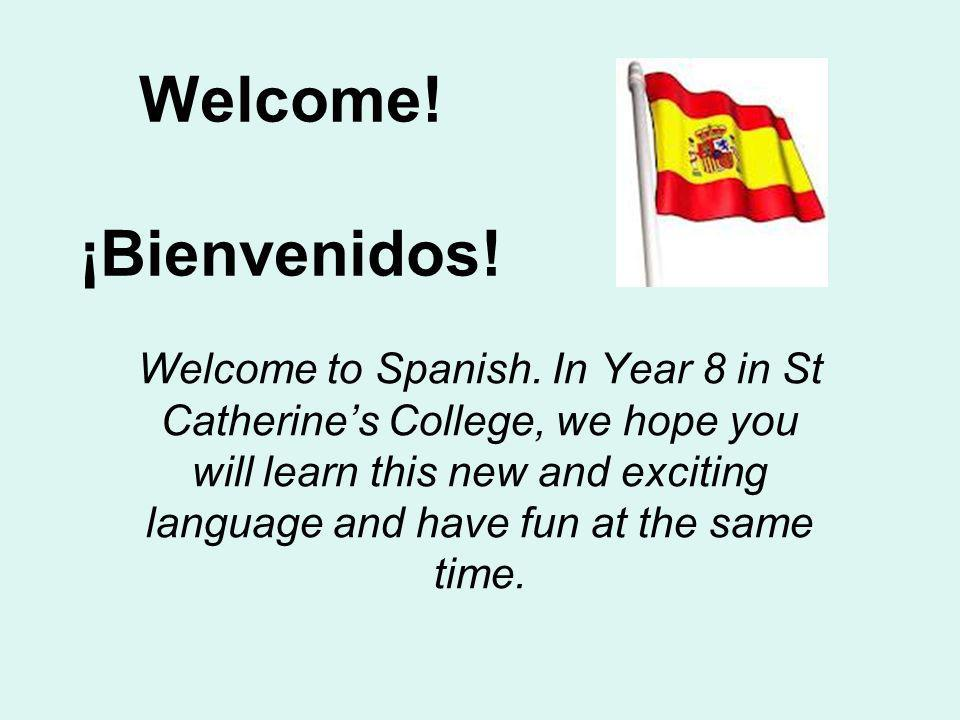 Welcome! ¡Bienvenidos! Welcome to Spanish. In Year 8 in St Catherines College, we hope you will learn this new and exciting language and have fun at t