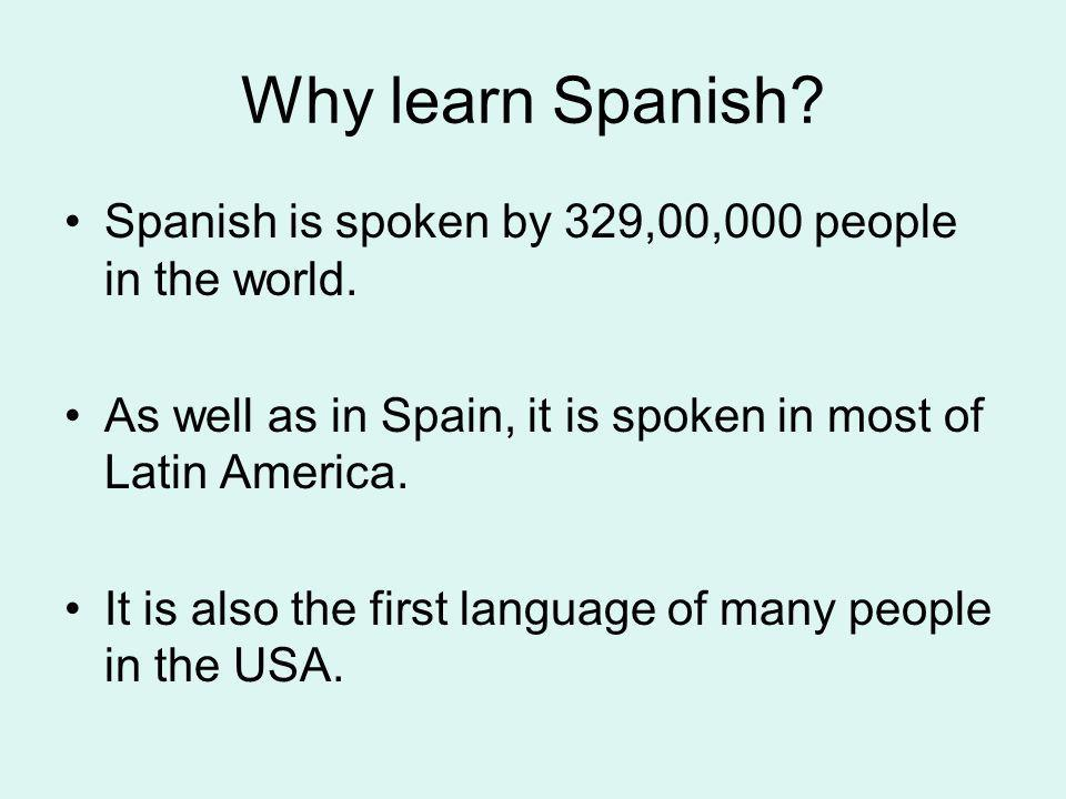 Why learn Spanish? Spanish is spoken by 329,00,000 people in the world. As well as in Spain, it is spoken in most of Latin America. It is also the fir