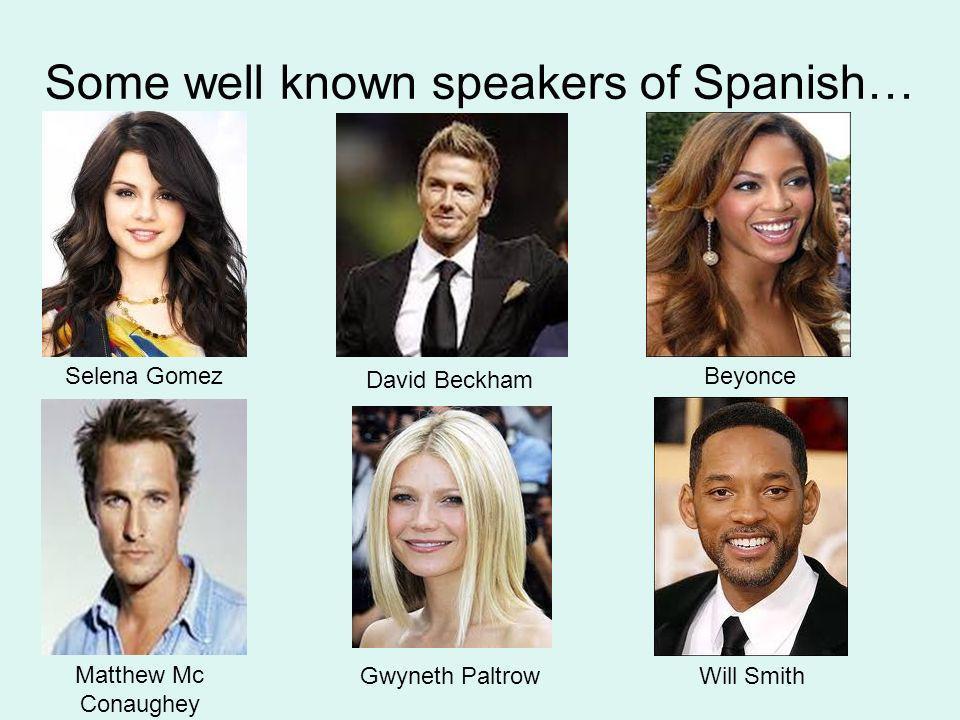 Some well known speakers of Spanish… Selena Gomez David Beckham Beyonce Matthew Mc Conaughey Will SmithGwyneth Paltrow