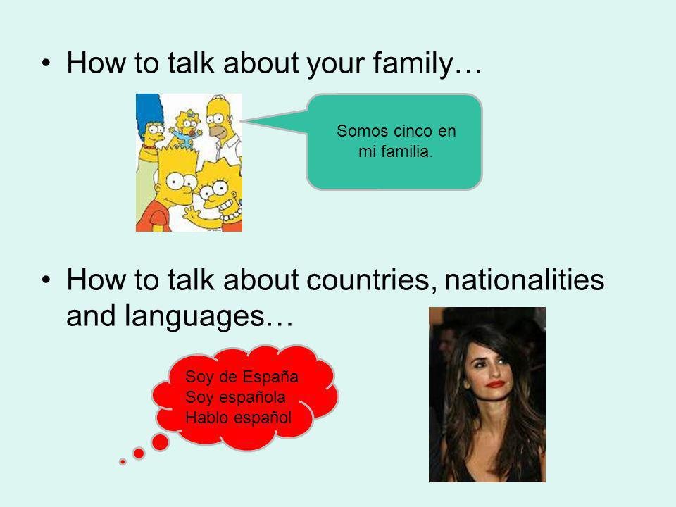 How to talk about your family… How to talk about countries, nationalities and languages… Somos cinco en mi familia. Soy de España Soy española Hablo e