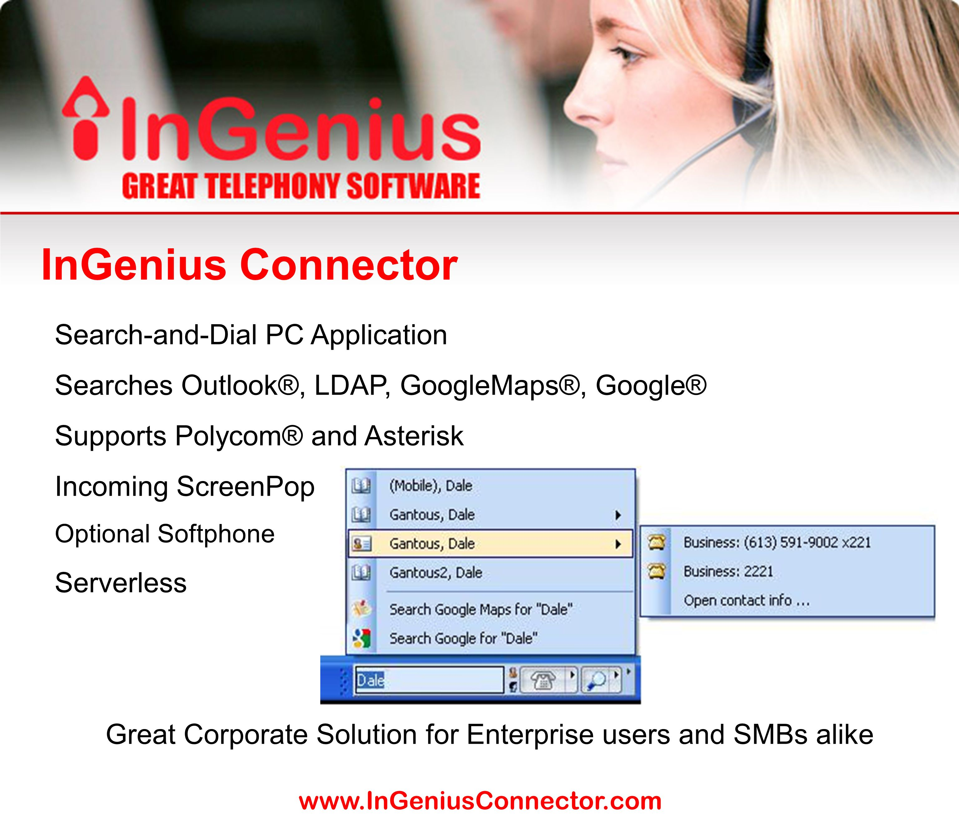 www.InGeniusConnector.com Search-and-Dial PC Application Searches Outlook®, LDAP, GoogleMaps®, Google® Supports Polycom® and Asterisk Incoming ScreenPop Optional Softphone Serverless Great Corporate Solution for Enterprise users and SMBs alike InGenius Connector