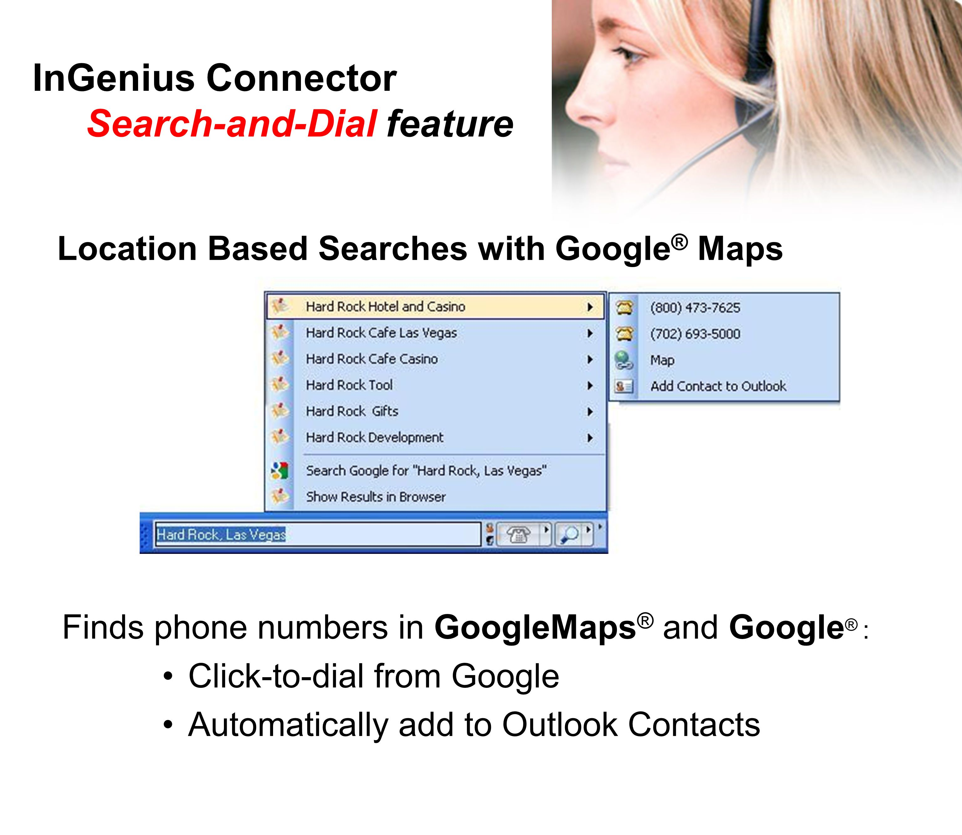 InGenius Connector Search-and-Dial feature Location Based Searches with Google ® Maps Finds phone numbers in GoogleMaps ® and Google ® : Click-to-dial from Google Automatically add to Outlook Contacts