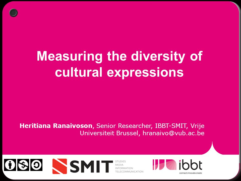 Measuring the diversity of cultural expressions Heritiana Ranaivoson, Senior Researcher, IBBT-SMIT, Vrije Universiteit Brussel, hranaivo@vub.ac.be