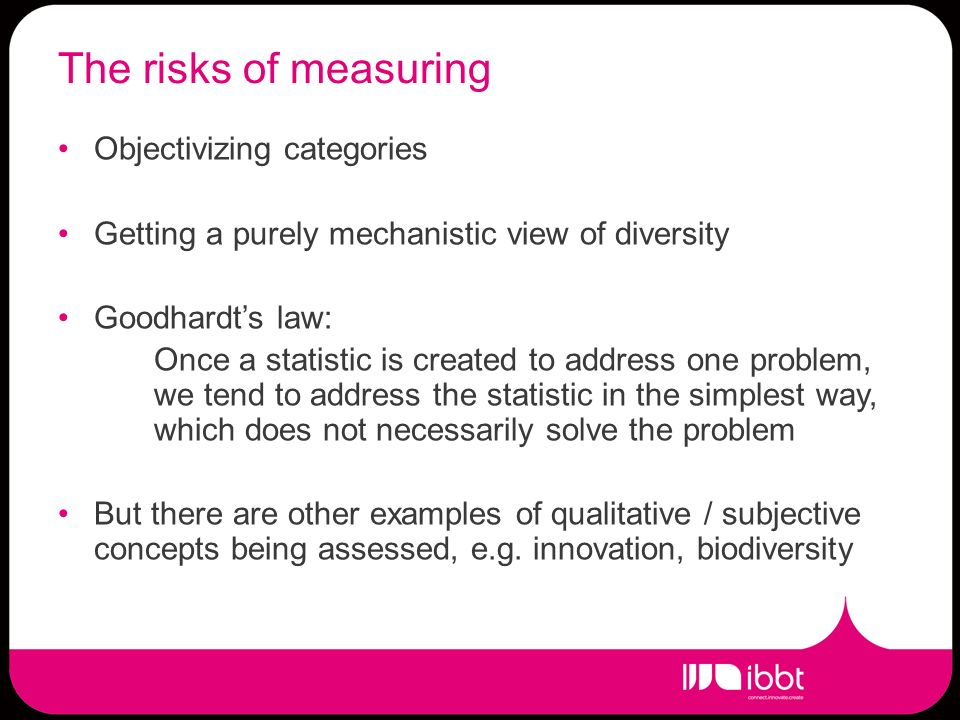 The risks of measuring Objectivizing categories Getting a purely mechanistic view of diversity Goodhardts law: Once a statistic is created to address one problem, we tend to address the statistic in the simplest way, which does not necessarily solve the problem But there are other examples of qualitative / subjective concepts being assessed, e.g.
