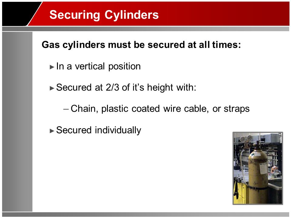 Securing Cylinders Gas cylinders must be secured at all times: In a vertical position Secured at 2/3 of its height with: –Chain, plastic coated wire c