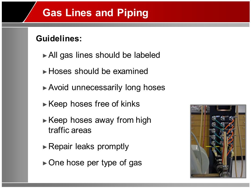Gas Lines and Piping Guidelines: All gas lines should be labeled Hoses should be examined Avoid unnecessarily long hoses Keep hoses free of kinks Keep