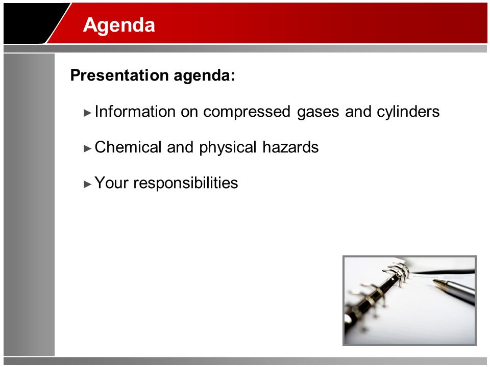 Agenda Presentation agenda: Information on compressed gases and cylinders Chemical and physical hazards Your responsibilities