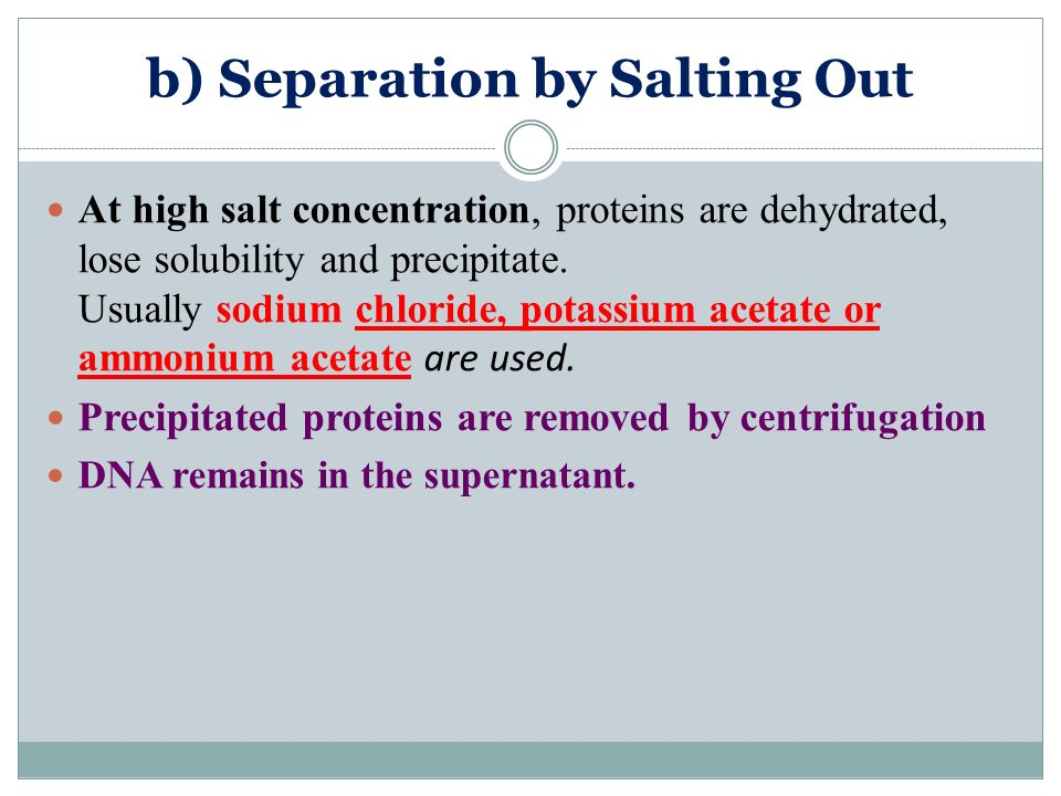 b) Separation by Salting Out At high salt concentration, proteins are dehydrated, lose solubility and precipitate. Usually sodium chloride, potassium