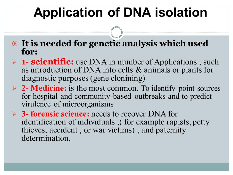 Application of DNA isolation: It is needed for genetic analysis which used for: 1- scientific: use DNA in number of Applications, such as introduction