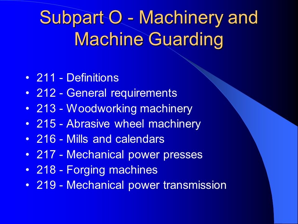 Subpart O - Machinery and Machine Guarding 211 - Definitions 212 - General requirements 213 - Woodworking machinery 215 - Abrasive wheel machinery 216