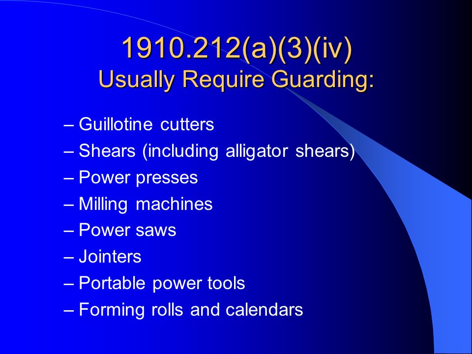 1910.212(a)(3)(iv) Usually Require Guarding: –Guillotine cutters –Shears (including alligator shears) –Power presses –Milling machines –Power saws –Jo