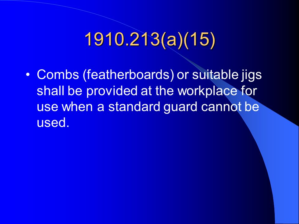 1910.213(a)(15) Combs (featherboards) or suitable jigs shall be provided at the workplace for use when a standard guard cannot be used.