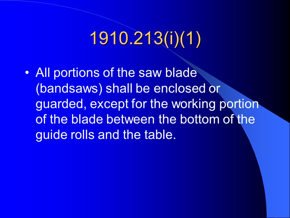1910.213(i)(1) All portions of the saw blade (bandsaws) shall be enclosed or guarded, except for the working portion of the blade between the bottom o