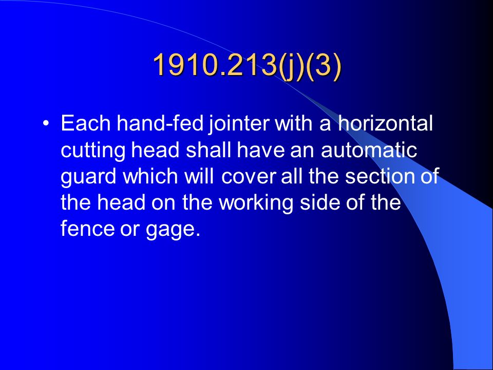1910.213(j)(3) Each hand-fed jointer with a horizontal cutting head shall have an automatic guard which will cover all the section of the head on the