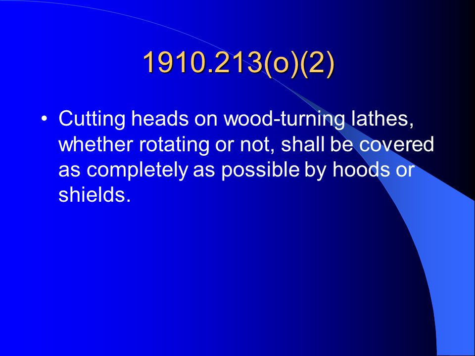 1910.213(o)(2) Cutting heads on wood-turning lathes, whether rotating or not, shall be covered as completely as possible by hoods or shields.