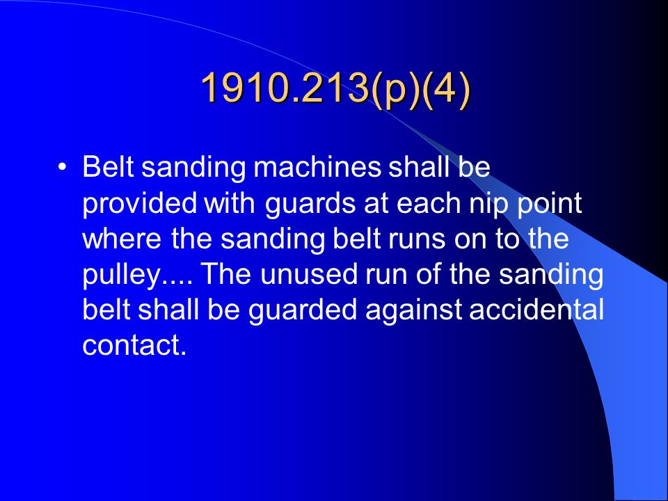 1910.213(p)(4) Belt sanding machines shall be provided with guards at each nip point where the sanding belt runs on to the pulley.... The unused run o