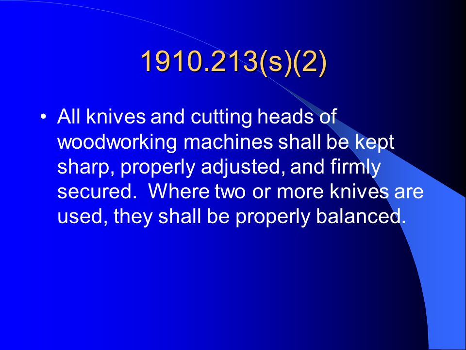 1910.213(s)(2) All knives and cutting heads of woodworking machines shall be kept sharp, properly adjusted, and firmly secured. Where two or more kniv