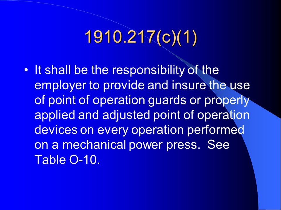 1910.217(c)(1) It shall be the responsibility of the employer to provide and insure the use of point of operation guards or properly applied and adjus