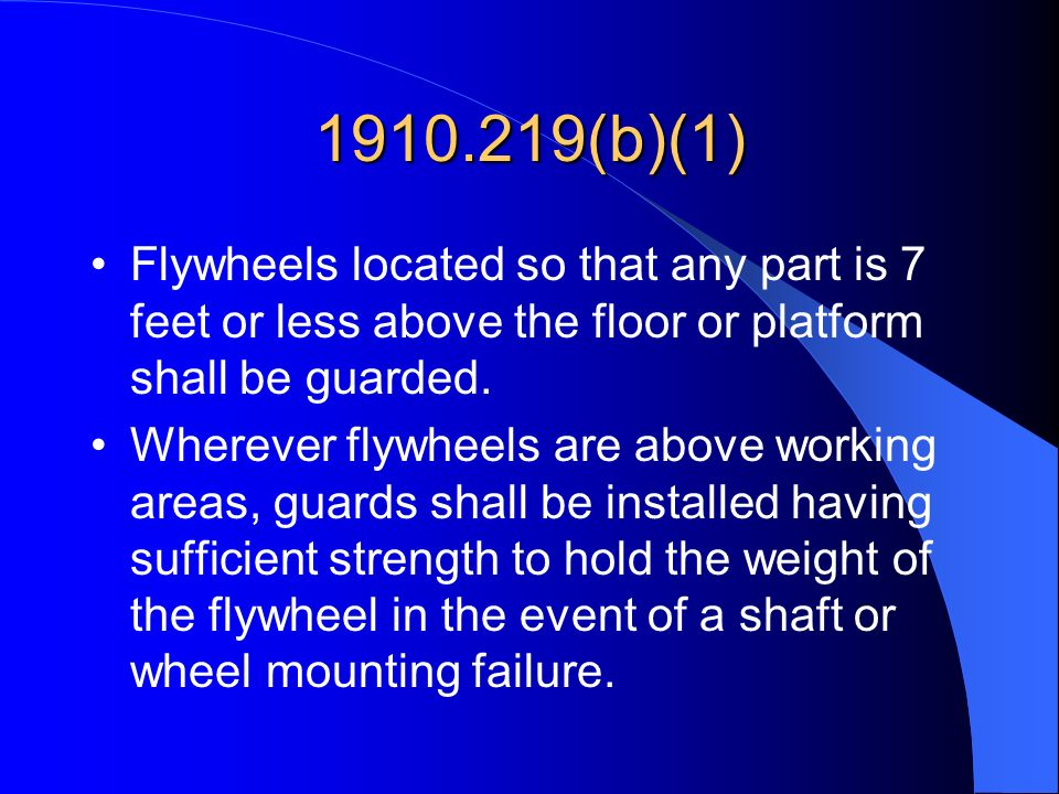 1910.219(b)(1) Flywheels located so that any part is 7 feet or less above the floor or platform shall be guarded. Wherever flywheels are above working